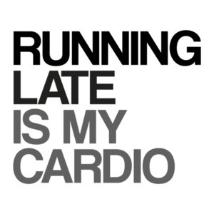 Running Late is My Cardio Exercise