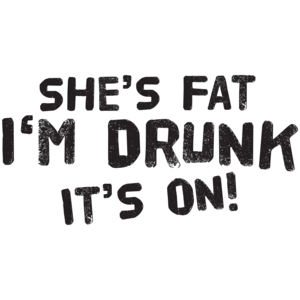 She's Fat I'm Drunk It's On