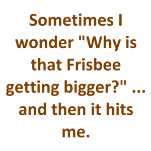 "Sometimes I wonder ""Why is that Frisbee getting bigger?"" ... and then it hits me."