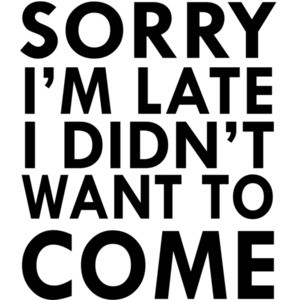Sorry I'm late I didn't want to come.