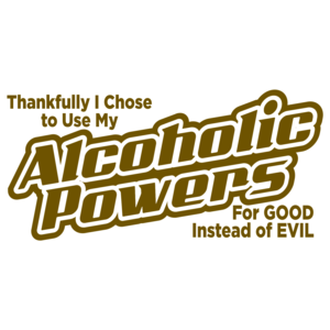 Thankfully I Chose To Use My Alcoholic Powers For Good Instead Of Evil