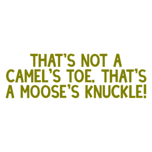 That's not a camel's toe. That's a moose's knuckle!
