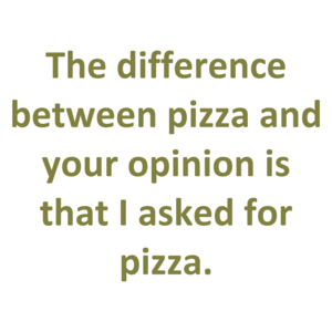 The difference between pizza and your opinion is that I asked for pizza.