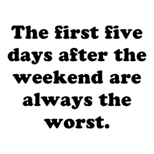 The first five days after the weekend are always the worst.