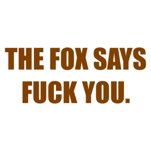 THE FOX SAYS FUCK YOU.
