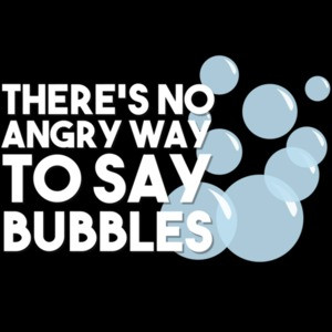 There's no angry way to say bubbles