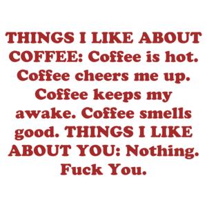 THINGS I LIKE ABOUT COFFEE: Coffee is hot. Coffee cheers me up. Coffee keeps my awake. Coffee smells good. THINGS I LIKE ABOUT YOU: Nothing. Fuck You.