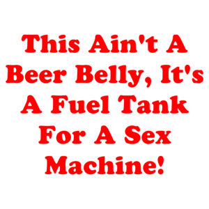 This Ain't A Beer Belly, It's A Fuel Tank For A Sex Machine!