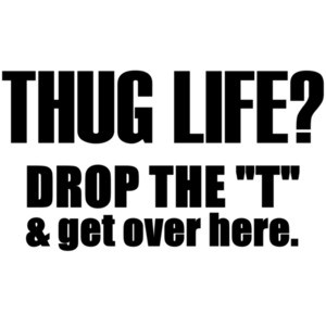 Thug life? Drop the T and get over here.