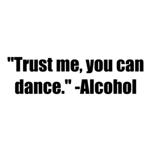 """Trust me, you can dance."" -Alcohol"