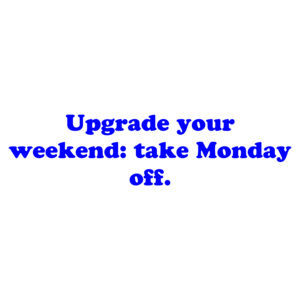 Upgrade your weekend: take Monday off.