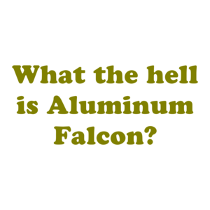 What the hell is Aluminum Falcon?