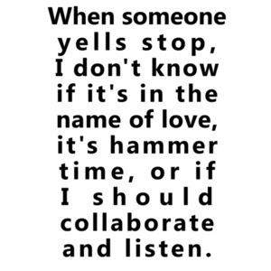 When someone yells stop, I don't know if it's in the name of love, it's hammer time, or if I should collaborate and listen. Funny