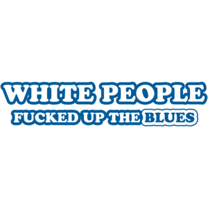 White People Fucked Up The Blues