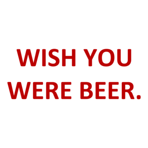WISH YOU WERE BEER.