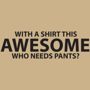With A This Awesome, Who Needs Pants?