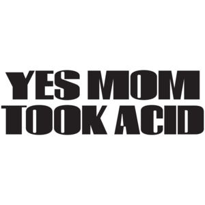 Yes Mom Took Acid