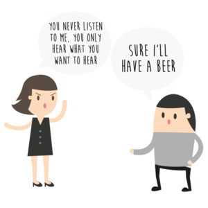 You never listen to me, you only hear what you want to hear. Sure, I'll have a beer - funny