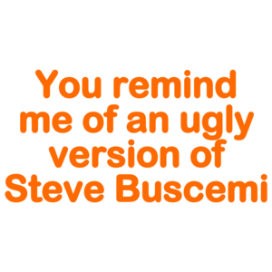 You Remind Me Of An Ugly Version Of Steve Buscemi! - Funny