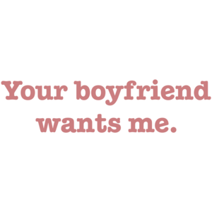 Your Boyfriend Wants Me