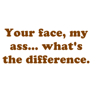 Your face, my ass... what's the difference.