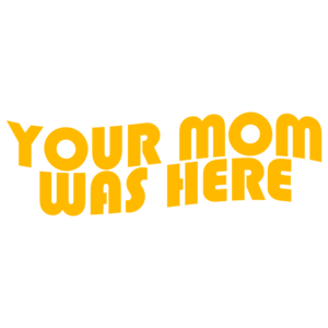 Your Mom Was Here