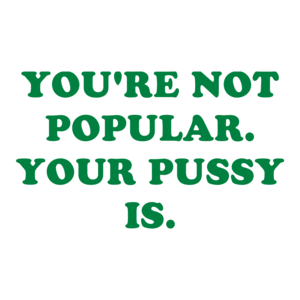 YOU'RE NOT POPULAR. YOUR PUSSY IS.