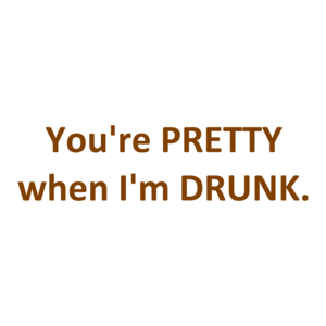 You're PRETTY when I'm DRUNK.